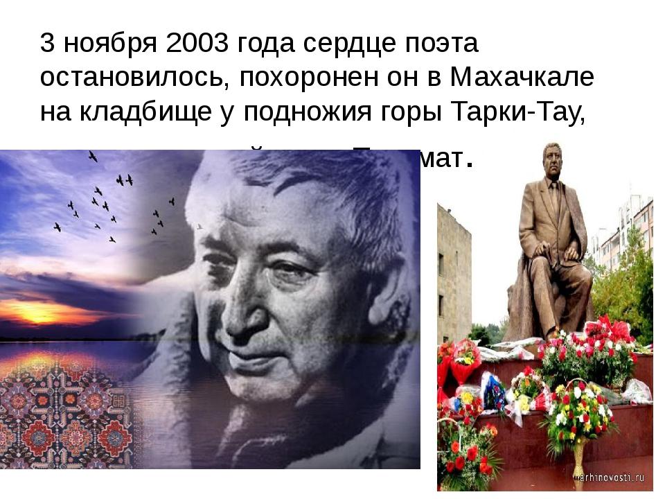 3 ноября 2003 года сердце поэта остановилось, похоронен он в Махачкале на кла...