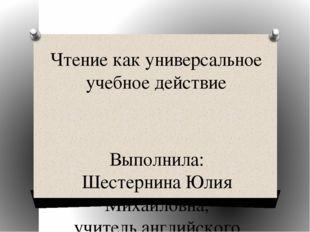 Чтение как универсальное учебное действие Выполнила: Шестернина Юлия Михайлов