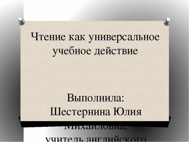 Чтение как универсальное учебное действие Выполнила: Шестернина Юлия Михайлов...