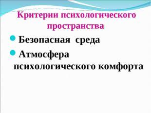 Критерии психологического пространства Безопасная среда Атмосфера психологич