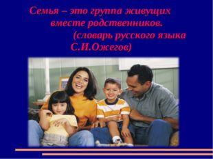 Семья – это группа живущих вместе родственников. (словарь русского языка С.И