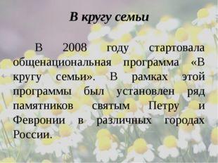В кругу семьи В 2008 году стартовала общенациональная программа «В кругу се