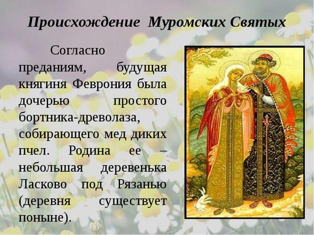 Происхождение Муромских Святых Согласно преданиям, будущая княгиня Феврония...