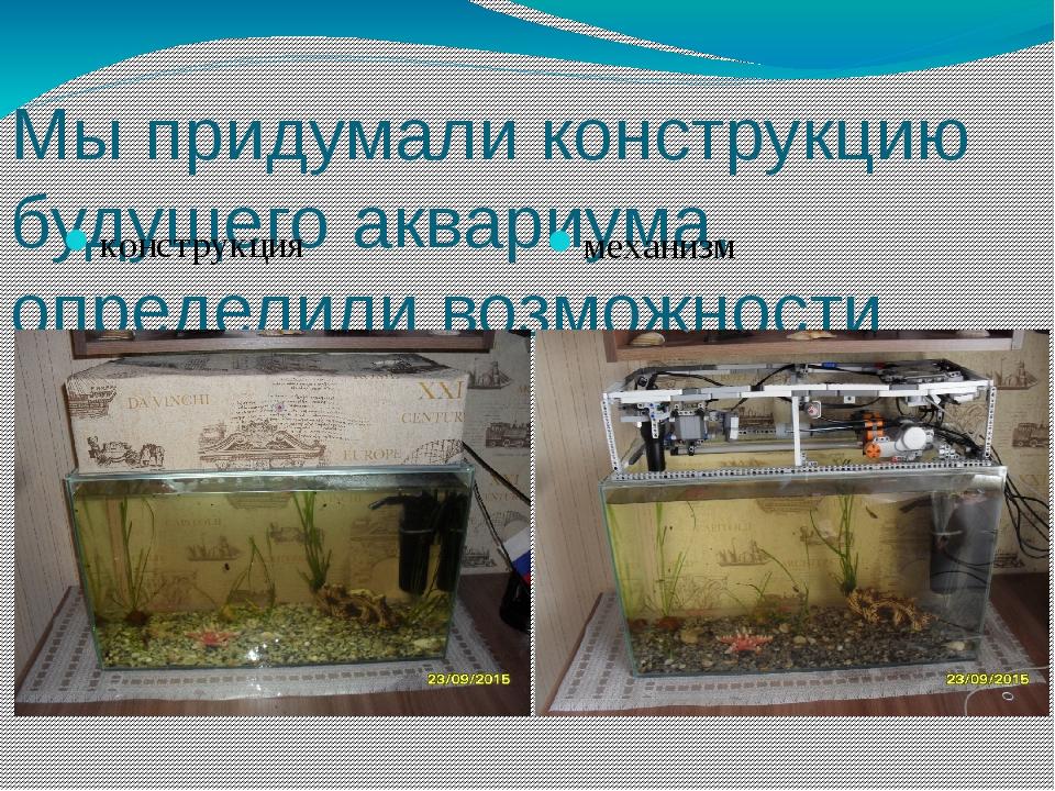 Мы придумали конструкцию будущего аквариума, определили возможности работы. к...