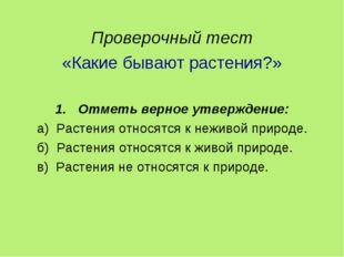 Проверочный тест «Какие бывают растения?» Отметь верное утверждение: а) Раст