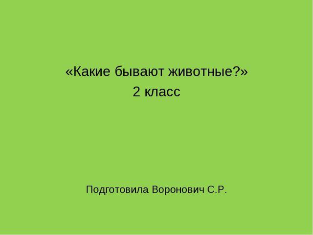 «Какие бывают животные?» 2 класс Подготовила Воронович С.Р.