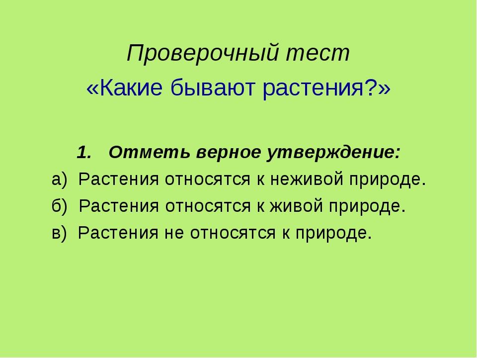 Проверочный тест «Какие бывают растения?» Отметь верное утверждение: а) Раст...