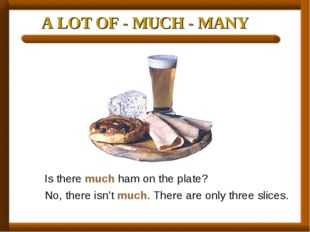 A LOT OF - MUCH - MANY Is there much ham on the plate? No, there isn't much.