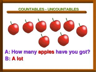 COUNTABLES - UNCOUNTABLES A: How many apples have you got? B: A lot