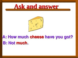 A: How much cheese have you got? B: Not much. Ask and answer
