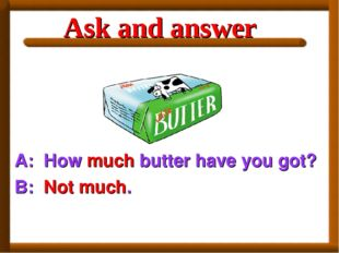 A: How much butter have you got? B: Not much. Ask and answer