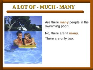 A LOT OF - MUCH - MANY Are there many people in the swimming pool? No, there