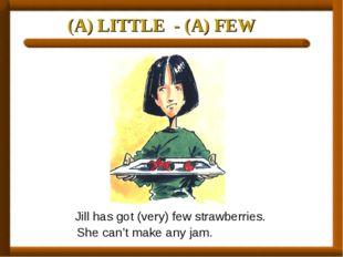 (A) LITTLE - (A) FEW Jill has got (very) few strawberries. She can't make any