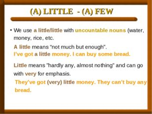 (A) LITTLE - (A) FEW We use a little/little with uncountable nouns (water, mo