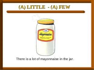 (A) LITTLE - (A) FEW There is a lot of mayonnaise in the jar.
