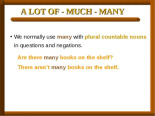 A LOT OF - MUCH - MANY We normally use many with plural countable nouns in qu
