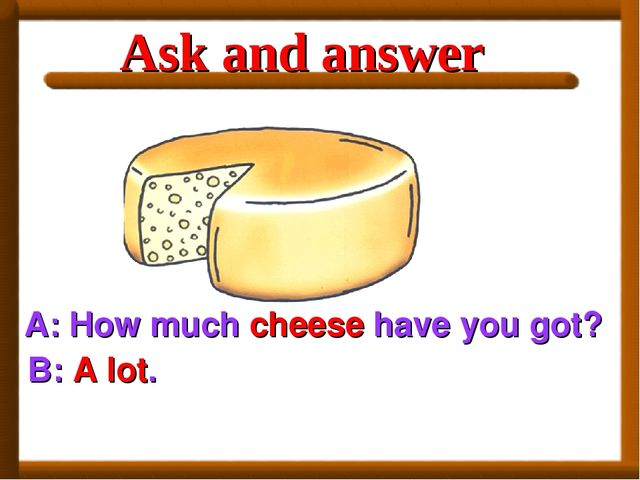 A: How much cheese have you got? B: A lot. Ask and answer