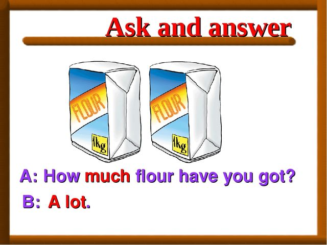 A: How much flour have you got? B: A lot. Ask and answer