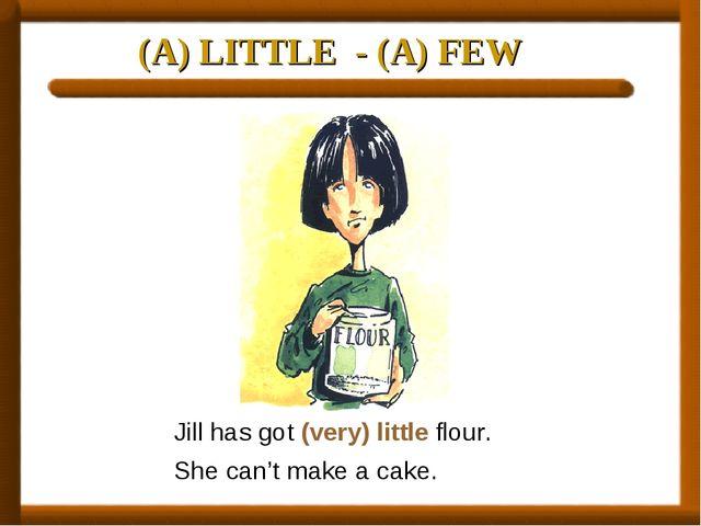 (A) LITTLE - (A) FEW Jill has got (very) little flour. She can't make a cake.