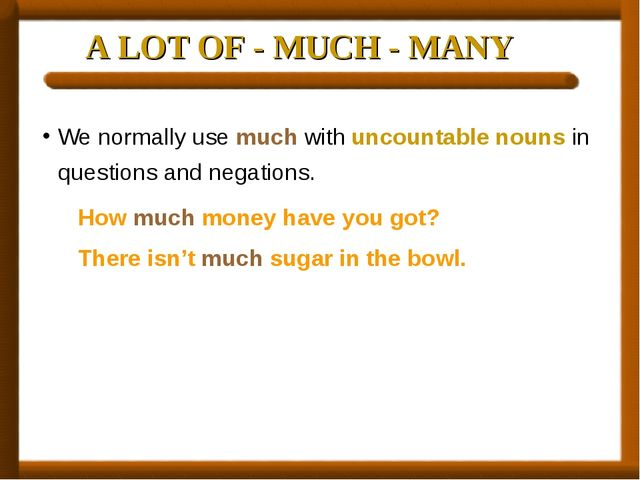 A LOT OF - MUCH - MANY We normally use much with uncountable nouns in questio...
