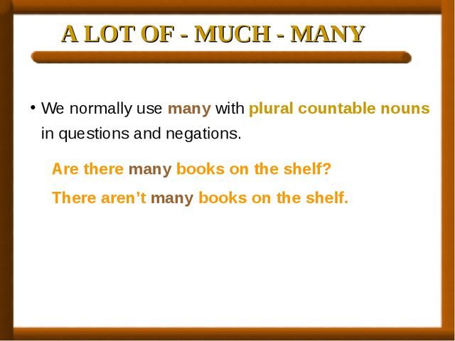 A LOT OF - MUCH - MANY We normally use many with plural countable nouns in qu...