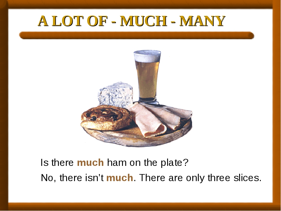 A LOT OF - MUCH - MANY Is there much ham on the plate? No, there isn't much....