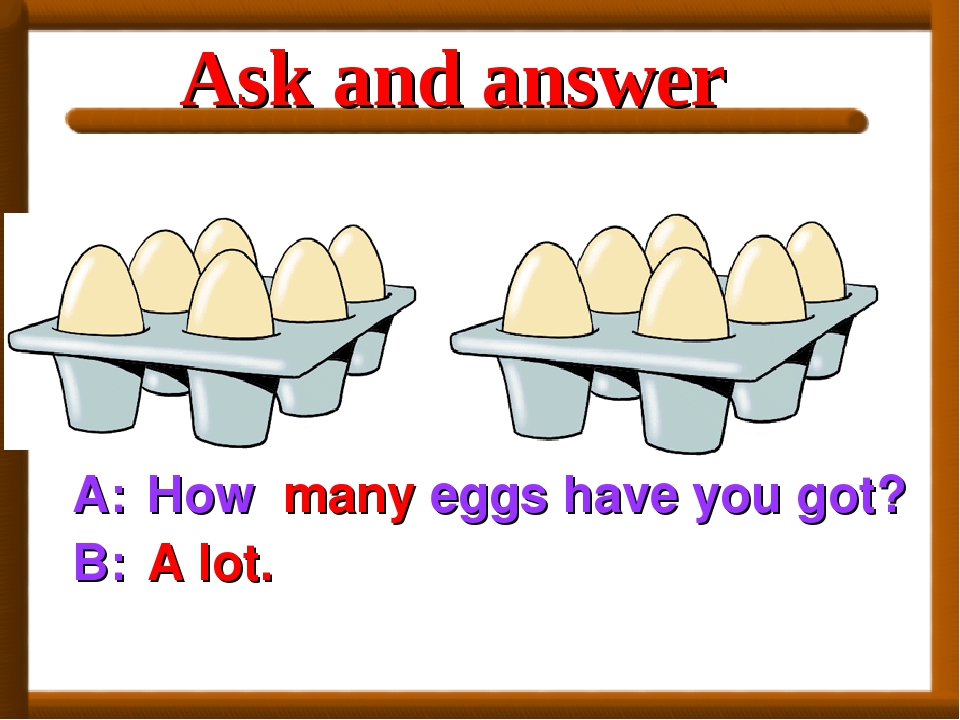 A: How B: A lot. many eggs have you got? Ask and answer
