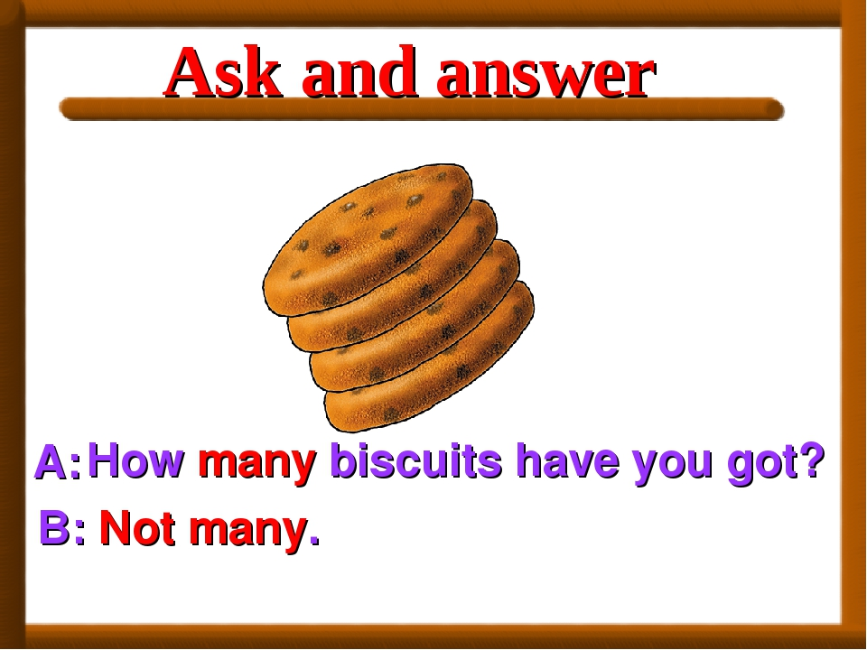 A: How many biscuits have you got? B: Not many. Ask and answer