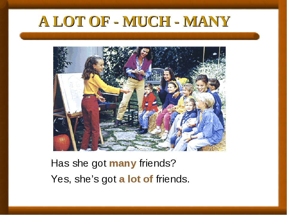 A LOT OF - MUCH - MANY Has she got many friends? Yes, she's got a lot of frie...