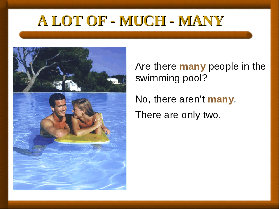 A LOT OF - MUCH - MANY Are there many people in the swimming pool? No, there...