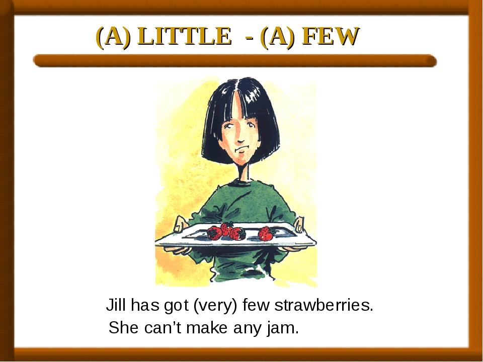 (A) LITTLE - (A) FEW Jill has got (very) few strawberries. She can't make any...