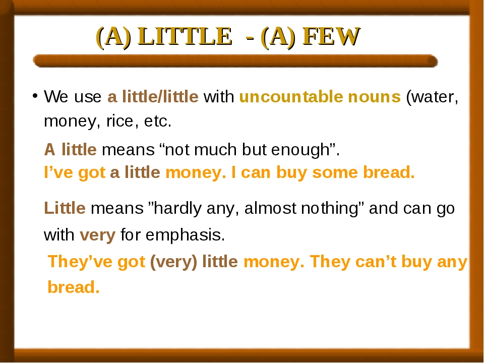 (A) LITTLE - (A) FEW We use a little/little with uncountable nouns (water, mo...