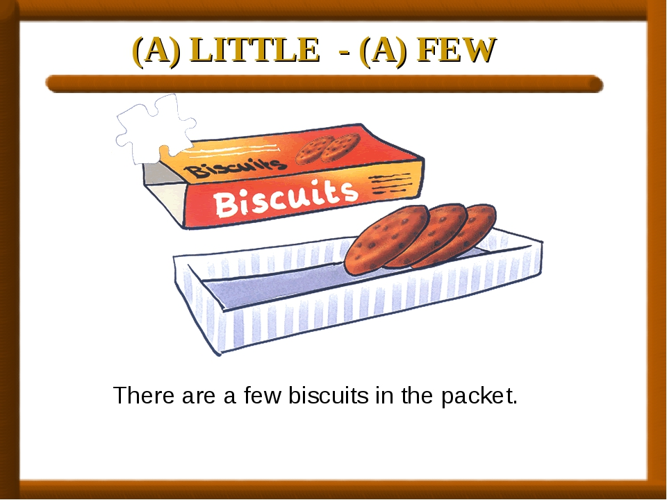 (A) LITTLE - (A) FEW There are a few biscuits in the packet.