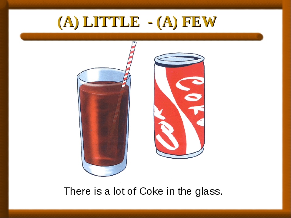 (A) LITTLE - (A) FEW There is a lot of Coke in the glass.