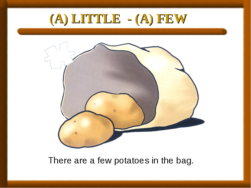 (A) LITTLE - (A) FEW There are a few potatoes in the bag.