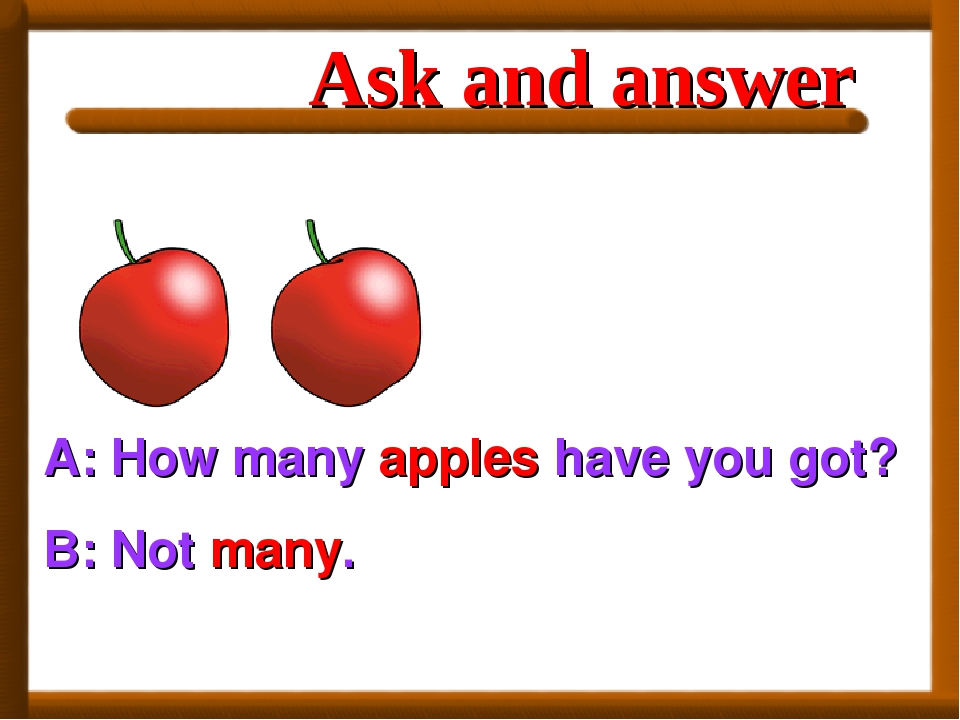 A: How many apples have you got? B: Not many. Ask and answer