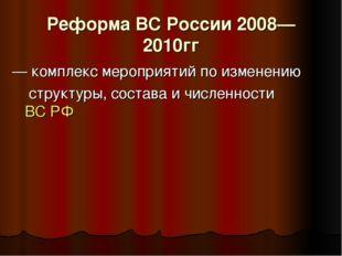 Реформа ВС России 2008—2010гг — комплекс мероприятий по изменению структуры,