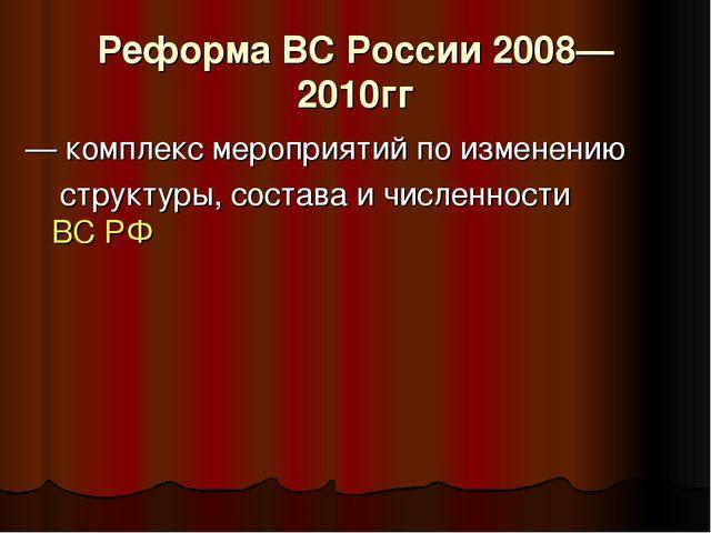 Реформа ВС России 2008—2010гг — комплекс мероприятий по изменению структуры,...