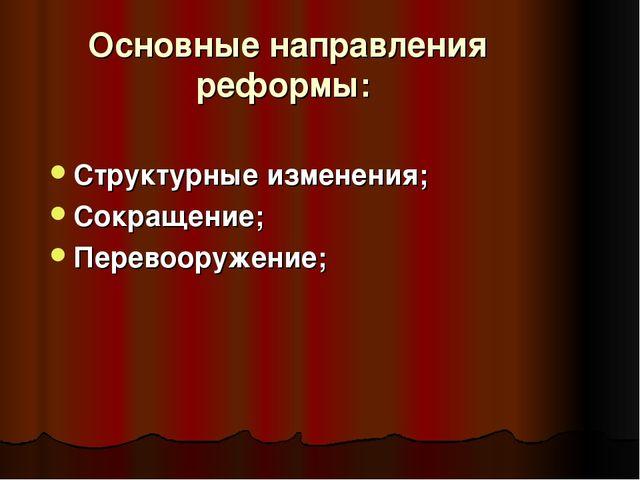 Основные направления реформы: Структурные изменения; Сокращение; Перевооружен...