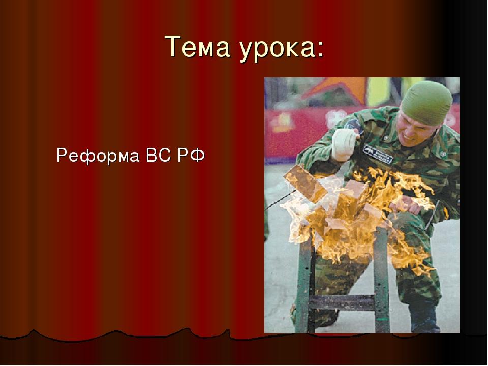 Тема урока: Реформа ВС РФ