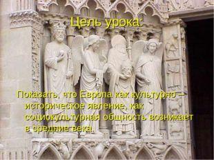 Цель урока: Показать, что Европа как культурно – историческое явление, как со