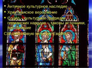 Античное культурное наследие Христианское вероучение Социо – культурные тради
