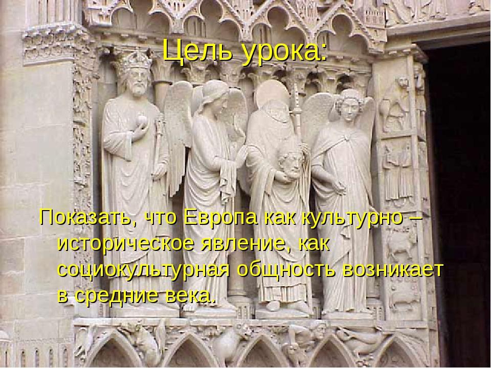 Цель урока: Показать, что Европа как культурно – историческое явление, как со...