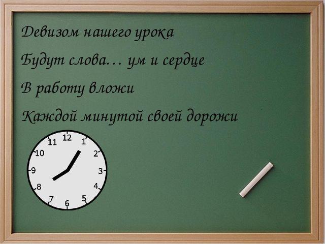 Девизом нашего урока Будут слова… ум и сердце В работу вложи Каждой минутой...