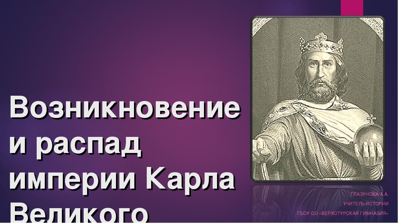 Возникновение и распад империи Карла Великого ГЛАЗУНОВА А.А. УЧИТЕЛЬ ИСТОРИИ...