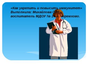 «Как укрепить и повысить иммунитет» Выполнила: Михайлова О.Н. воспитатель МДО