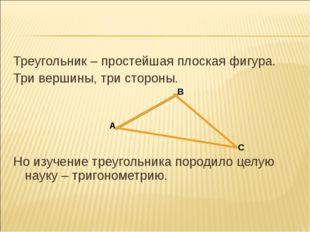 Треугольник – простейшая плоская фигура. Три вершины, три стороны. Но изучени