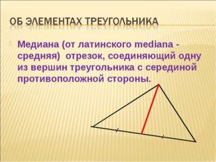 Медиана (от латинского mediana - средняя) отрезок, соединяющий одну из вершин
