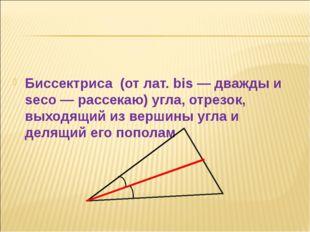 Биссектриса (от лат. bis — дважды и seco — рассекаю) угла, отрезок, выходящи