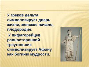 У греков дельта символизирует дверь жизни, женское начало, плодородие. У пиф